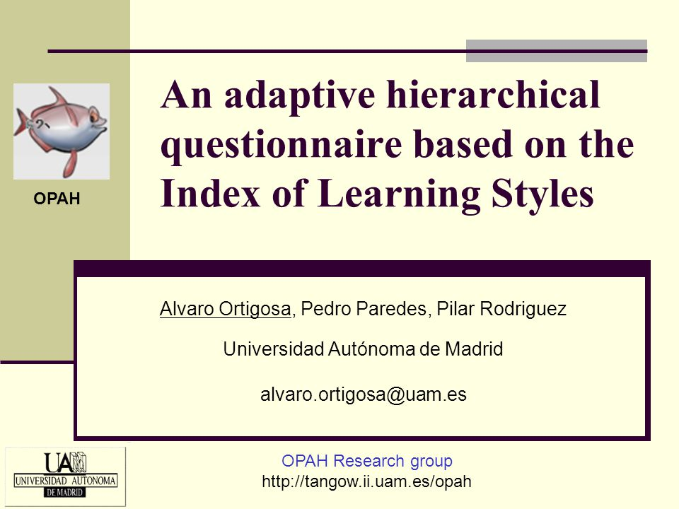 An adaptive hierarchical questionnaire based on the Index of Learning Styles Alvaro Ortigosa, Pedro Paredes, Pilar Rodriguez Universidad Autónoma de M