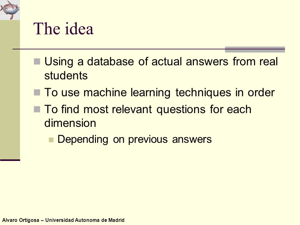 Alvaro Ortigosa – Universidad Autonoma de Madrid The idea Using a database of actual answers from real students To use machine learning techniques in order To find most relevant questions for each dimension Depending on previous answers