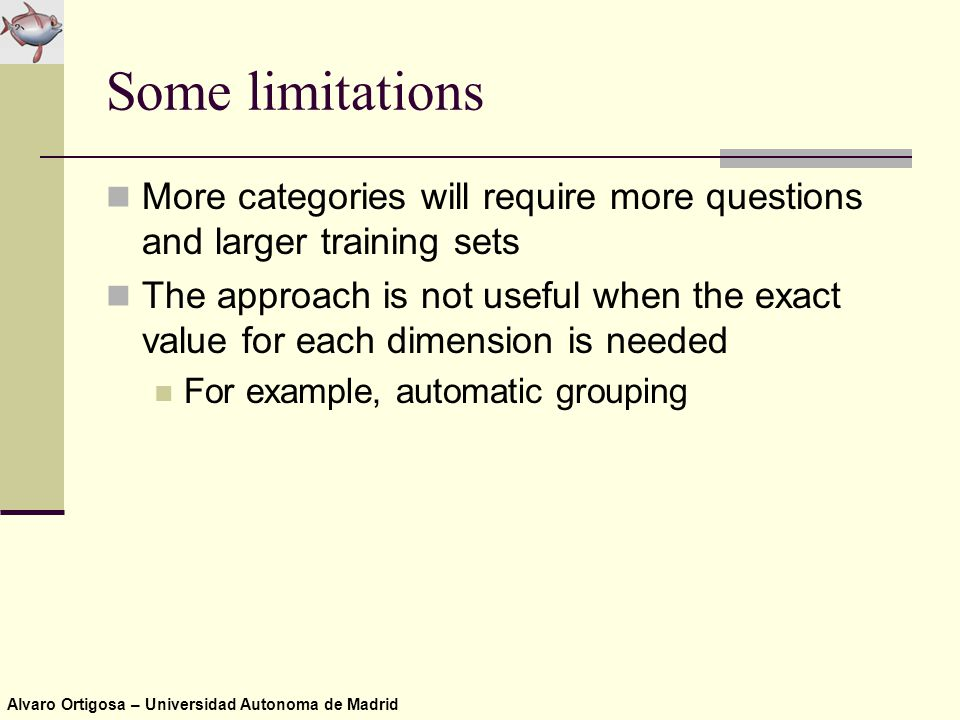 Alvaro Ortigosa – Universidad Autonoma de Madrid Some limitations More categories will require more questions and larger training sets The approach is not useful when the exact value for each dimension is needed For example, automatic grouping
