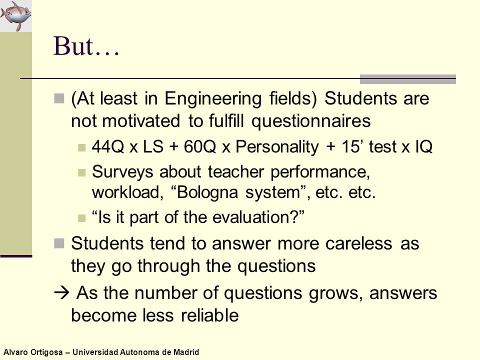 Alvaro Ortigosa – Universidad Autonoma de Madrid But… (At least in Engineering fields) Students are not motivated to fulfill questionnaires 44Q x LS + 60Q x Personality + 15' test x IQ Surveys about teacher performance, workload, Bologna system , etc.