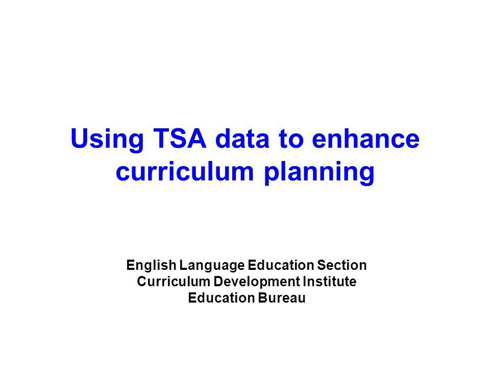 Using TSA data to enhance curriculum planning English Language Education Section Curriculum Development Institute Education Bureau