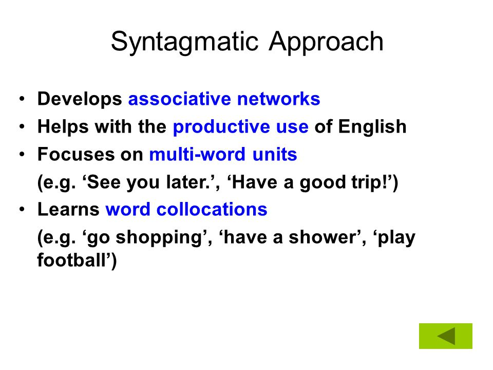 Syntagmatic Approach Develops associative networks Helps with the productive use of English Focuses on multi-word units (e.g. 'See you later.', 'Have