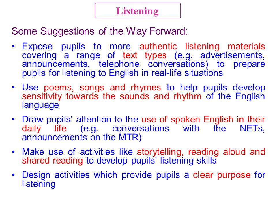 Some Suggestions of the Way Forward: Expose pupils to more authentic listening materials covering a range of text types (e.g. advertisements, announce