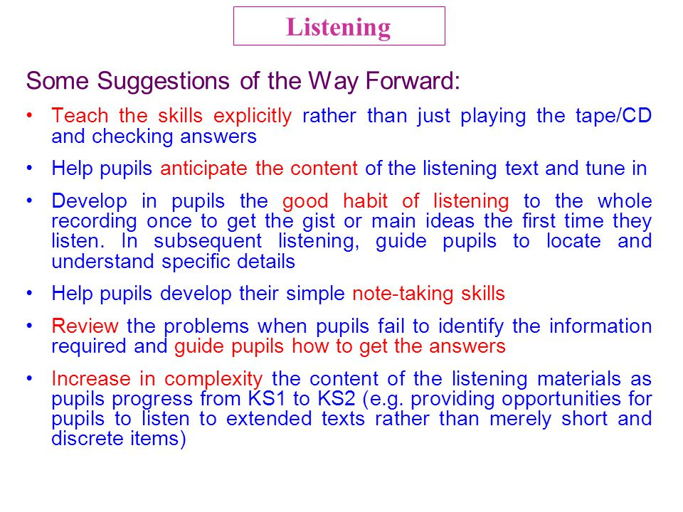 Some Suggestions of the Way Forward: Teach the skills explicitly rather than just playing the tape/CD and checking answers Help pupils anticipate the