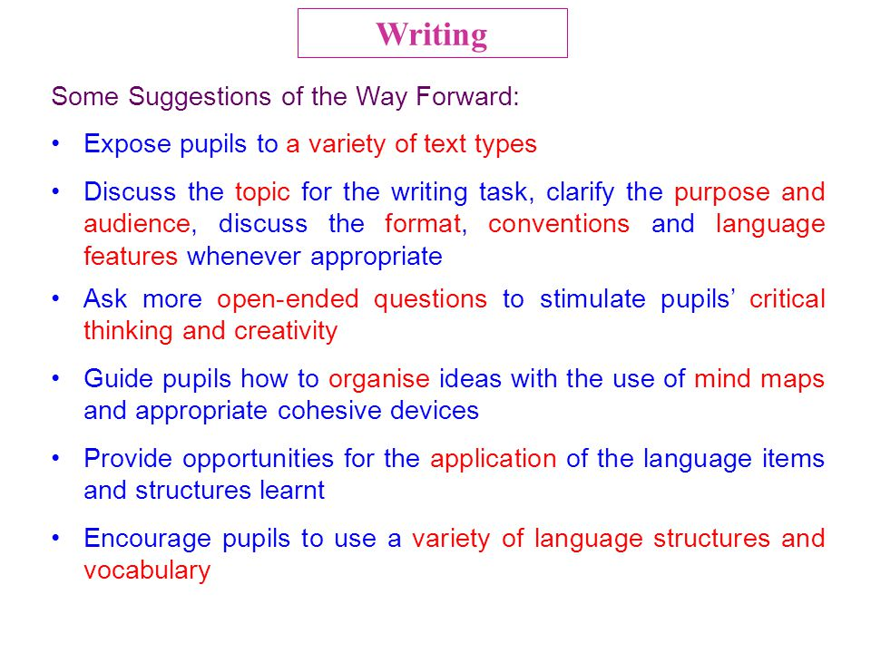 Some Suggestions of the Way Forward: Expose pupils to a variety of text types Discuss the topic for the writing task, clarify the purpose and audience