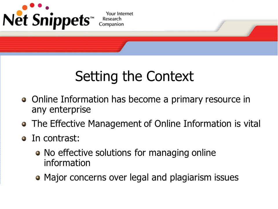 Setting the Context Online Information has become a primary resource in any enterprise The Effective Management of Online Information is vital In contrast: No effective solutions for managing online information Major concerns over legal and plagiarism issues