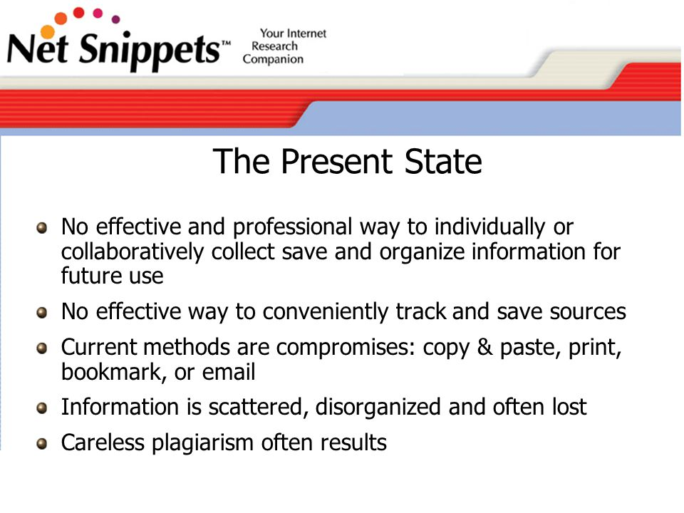 Net Snippets The most effective platform for Internet Research Information Management Specifically designed for Corporate and Academic Usage Addresses the legal obligations to avoid accidental or laziness plagiarism User friendly Strong appeal to students and faculty