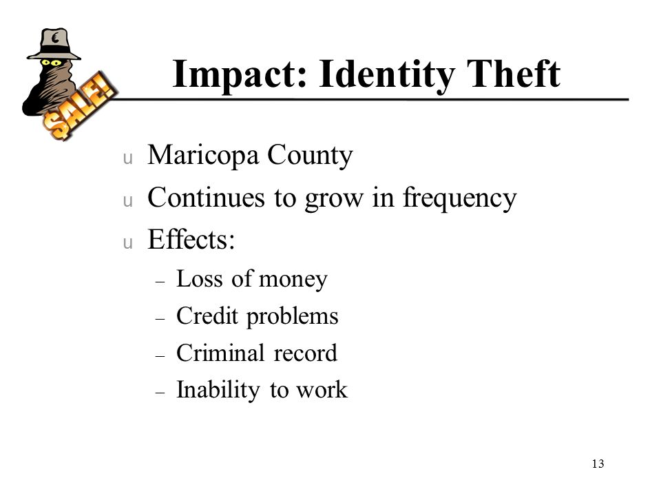 Impact: Identity Theft u Maricopa County u Continues to grow in frequency u Effects: – Loss of money – Credit problems – Criminal record – Inability to work 13