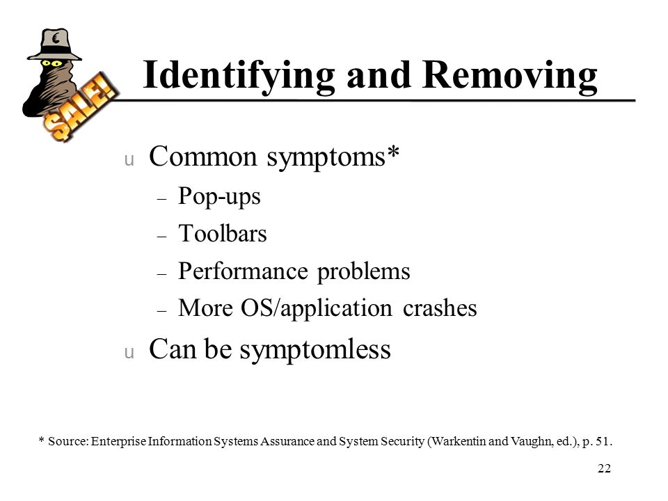 Identifying and Removing u Common symptoms* – Pop-ups – Toolbars – Performance problems – More OS/application crashes u Can be symptomless 22 * Source: Enterprise Information Systems Assurance and System Security (Warkentin and Vaughn, ed.), p.