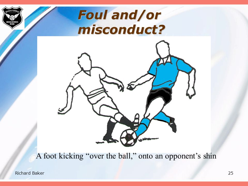 Richard Baker24 Foul and/or misconduct? Send-off for serious foul play. Variation: no contact because opponent is able to avoid it.