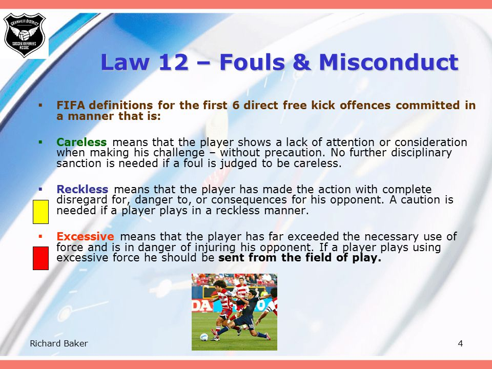 Richard Baker3 Law 12 – Fouls & Misconduct *kicks or attempts to kick an opponent * *trips or attempts to trip an opponent * *jumps at an opponent * *