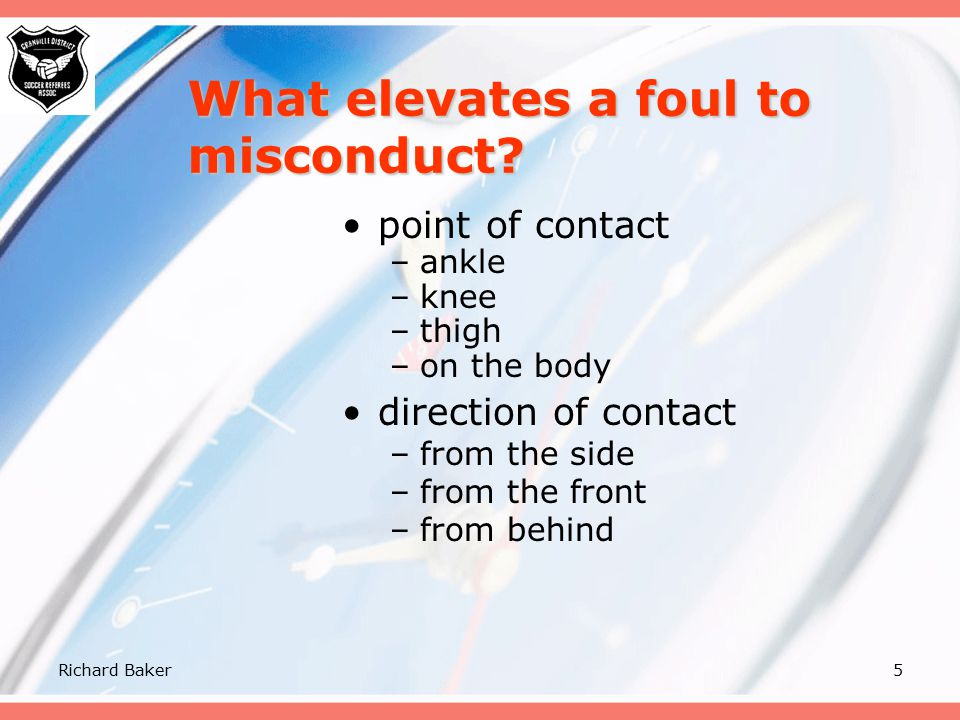 Richard Baker4 Law 12 – Fouls & Misconduct  FIFA definitions for the first 6 direct free kick offences committed in a manner that is:  Careless mean