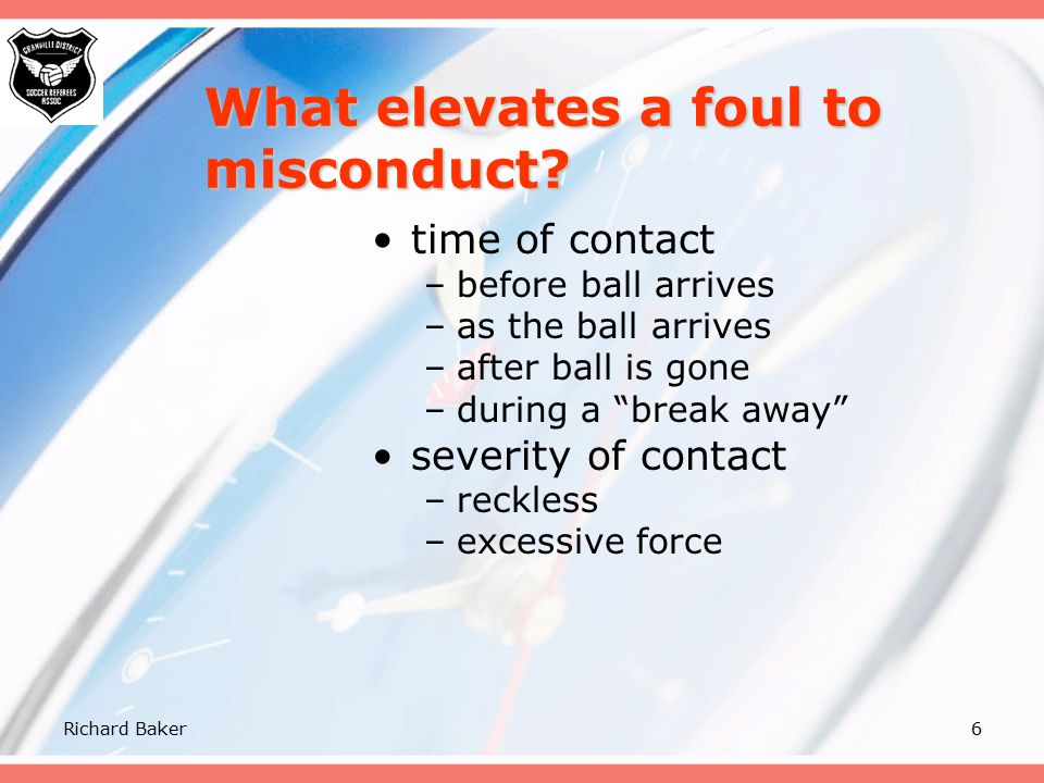 Richard Baker5 What elevates a foul to misconduct? point of contact –ankle –knee –thigh –on the body direction of contact –from the side –from the fro