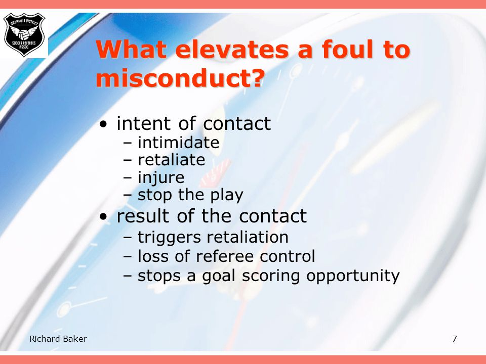 """Richard Baker6 What elevates a foul to misconduct? time of contact –before ball arrives –as the ball arrives –after ball is gone –during a """"break away"""