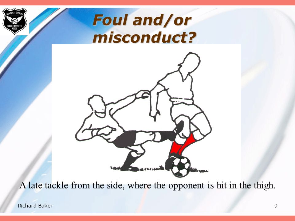 Richard Baker8 Law 12 - IBD 5 A tackle, that endangers the safety of an opponent, must be sanctioned as serious foul play.