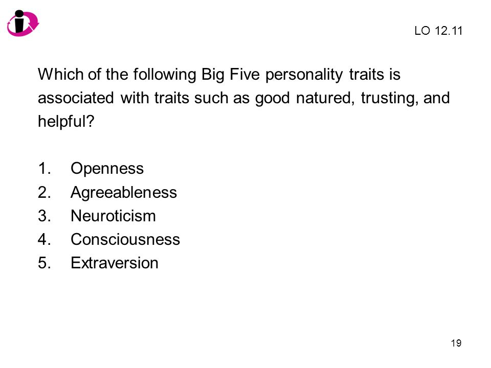 19 Which of the following Big Five personality traits is associated with traits such as good natured, trusting, and helpful? 1.Openness 2.Agreeablenes