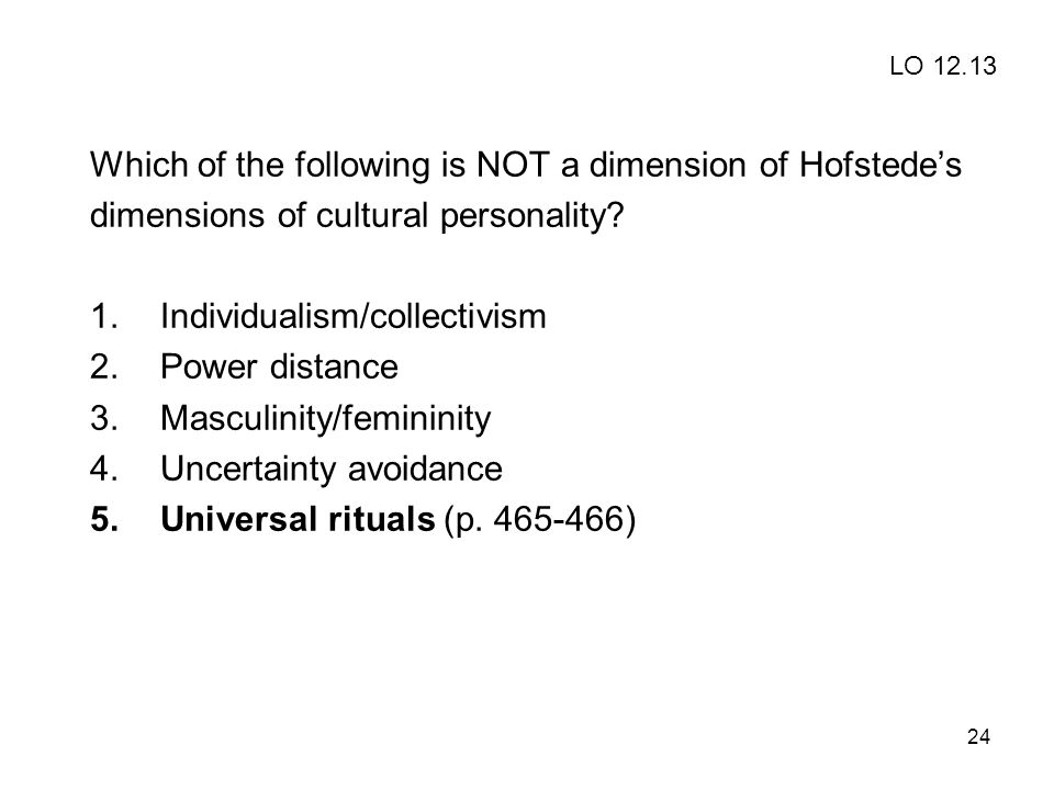 24 Which of the following is NOT a dimension of Hofstede's dimensions of cultural personality? 1.Individualism/collectivism 2.Power distance 3.Masculi