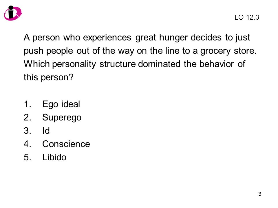 3 A person who experiences great hunger decides to just push people out of the way on the line to a grocery store. Which personality structure dominat