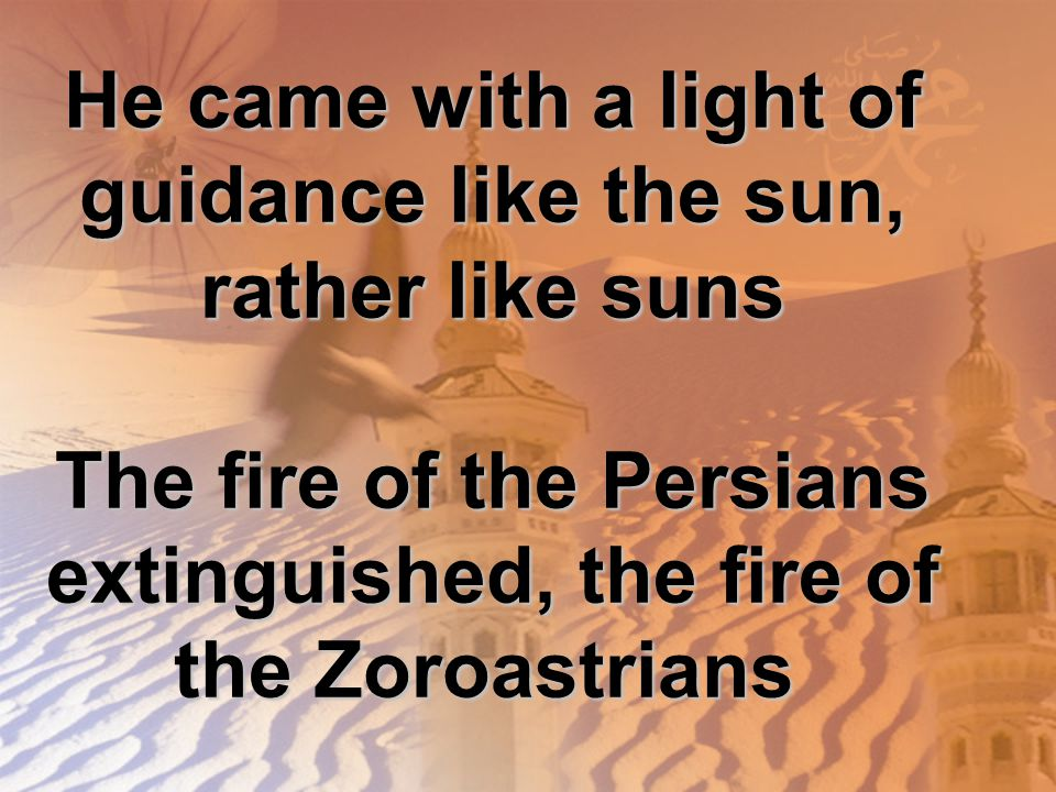 He came with a light of guidance like the sun, rather like suns The fire of the Persians extinguished, the fire of the Zoroastrians