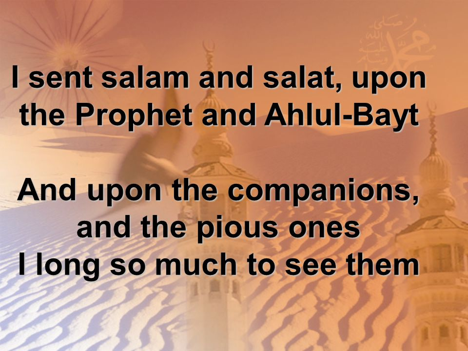 I sent salam and salat, upon the Prophet and Ahlul-Bayt And upon the companions, and the pious ones I long so much to see them