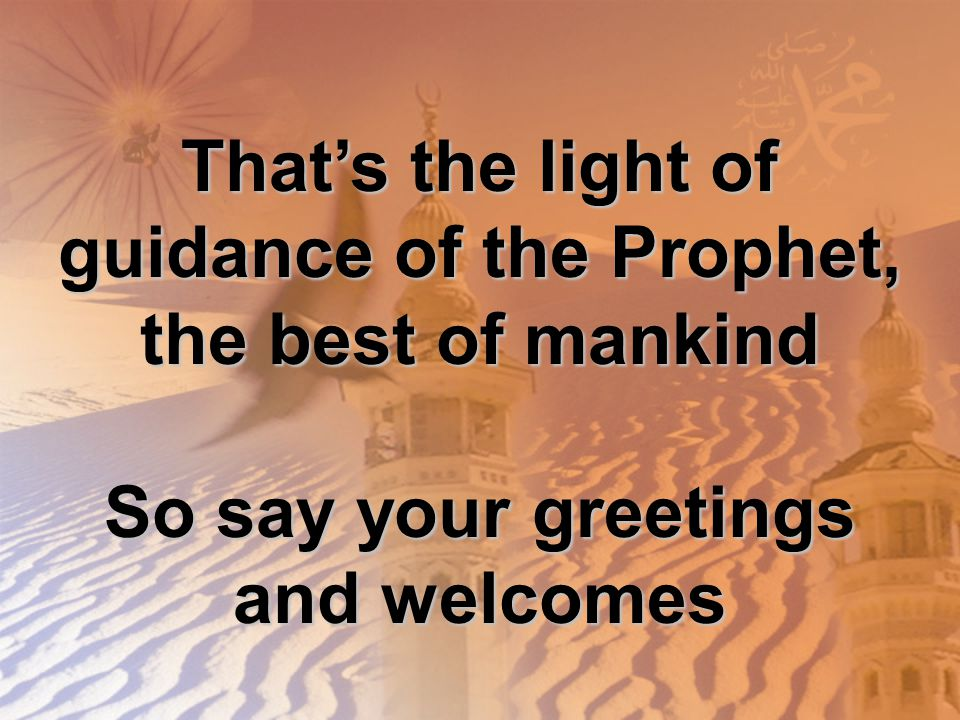 That's the light of guidance of the Prophet, the best of mankind So say your greetings and welcomes