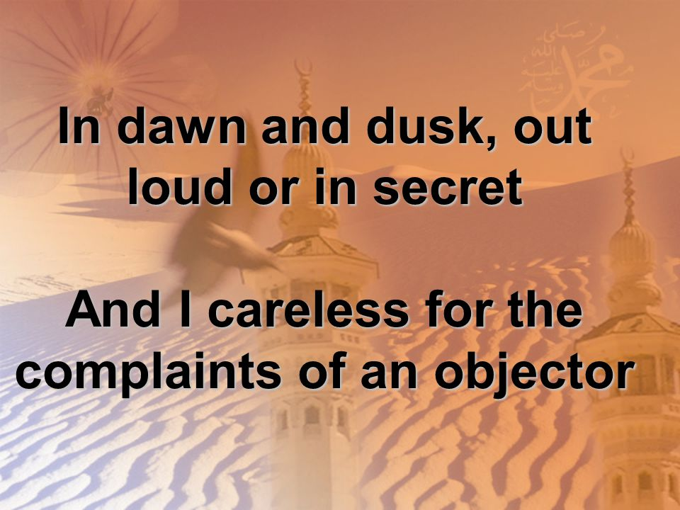 In dawn and dusk, out loud or in secret And I careless for the complaints of an objector