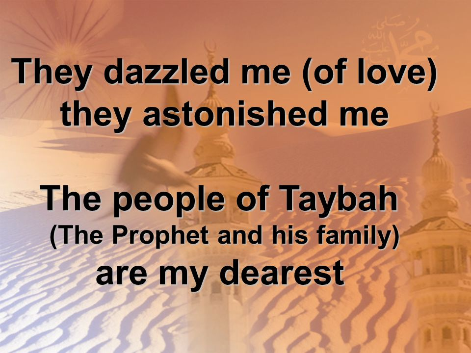 They dazzled me (of love) they astonished me The people of Taybah (The Prophet and his family) are my dearest