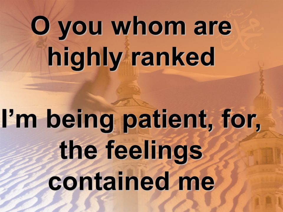O you whom are highly ranked I'm being patient, for, the feelings contained me