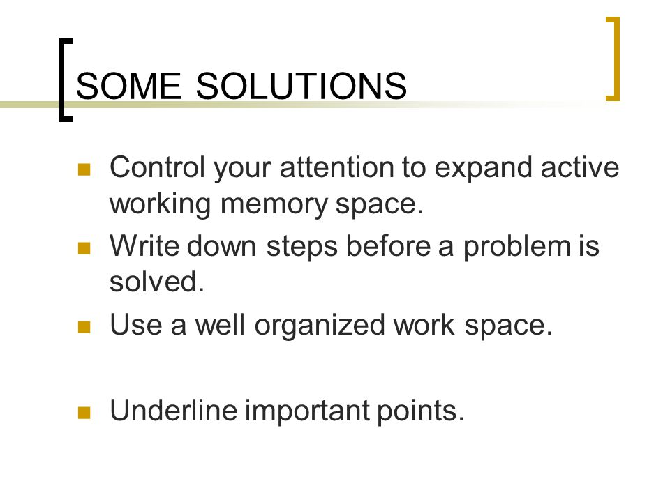 SOME SOLUTIONS Control your attention to expand active working memory space.