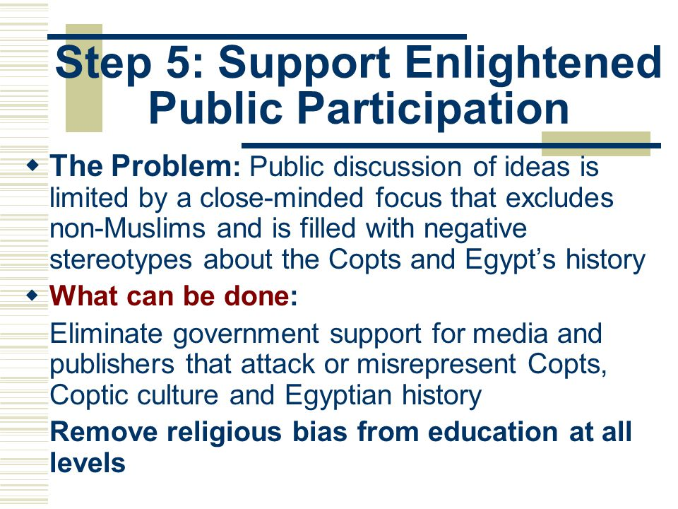 Step 5: Support Enlightened Public Participation  The Problem : Public discussion of ideas is limited by a close-minded focus that excludes non-Muslims and is filled with negative stereotypes about the Copts and Egypt's history  What can be done: Eliminate government support for media and publishers that attack or misrepresent Copts, Coptic culture and Egyptian history Remove religious bias from education at all levels