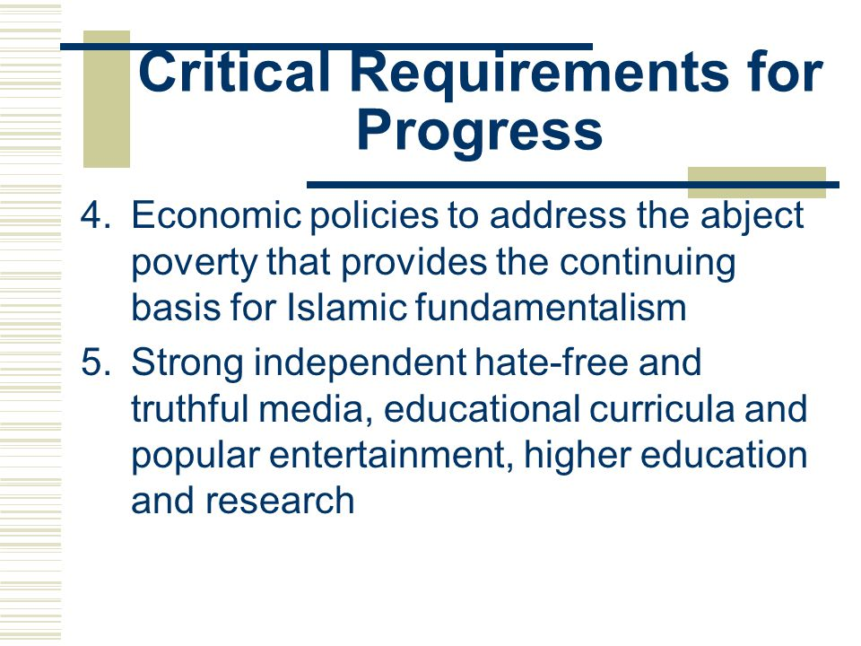 Critical Requirements for Progress 4.Economic policies to address the abject poverty that provides the continuing basis for Islamic fundamentalism 5.Strong independent hate-free and truthful media, educational curricula and popular entertainment, higher education and research