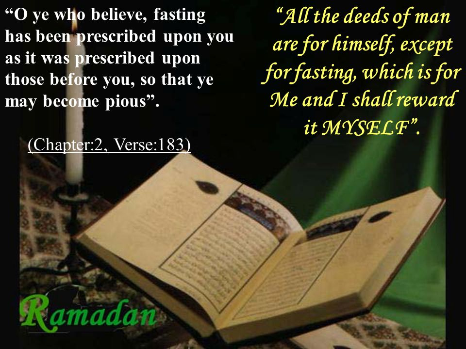 O ye who believe, fasting has been prescribed upon you as it was prescribed upon those before you, so that ye may become pious .