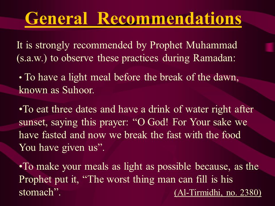 General Recommendations It is strongly recommended by Prophet Muhammad (s.a.w.) to observe these practices during Ramadan: To have a light meal before the break of the dawn, known as Suhoor.