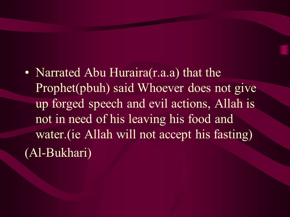 Narrated Abu Huraira(r.a.a) that the Prophet(pbuh) said Whoever does not give up forged speech and evil actions, Allah is not in need of his leaving his food and water.(ie Allah will not accept his fasting) (Al-Bukhari)