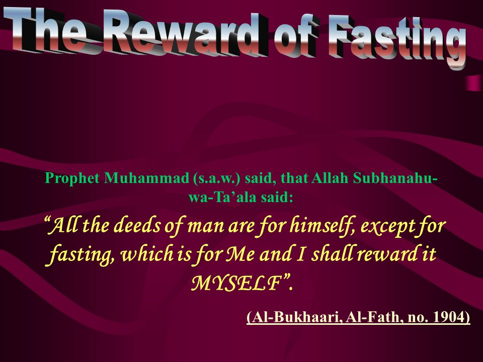 All the deeds of man are for himself, except for fasting, which is for Me and I shall reward it MYSELF .