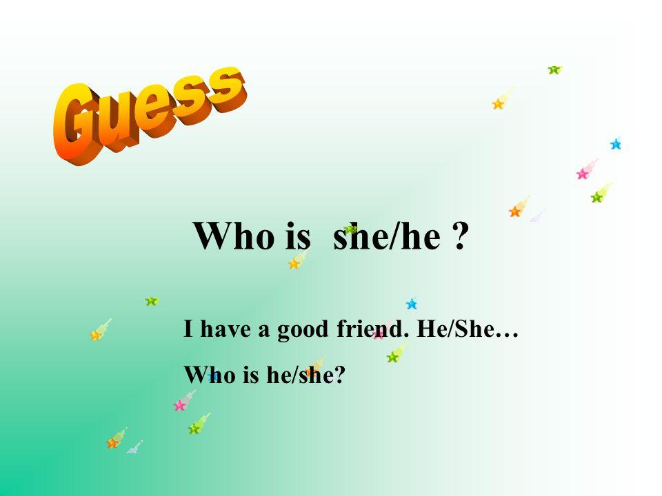 Who is she/he I have a good friend. He/She… Who is he/she