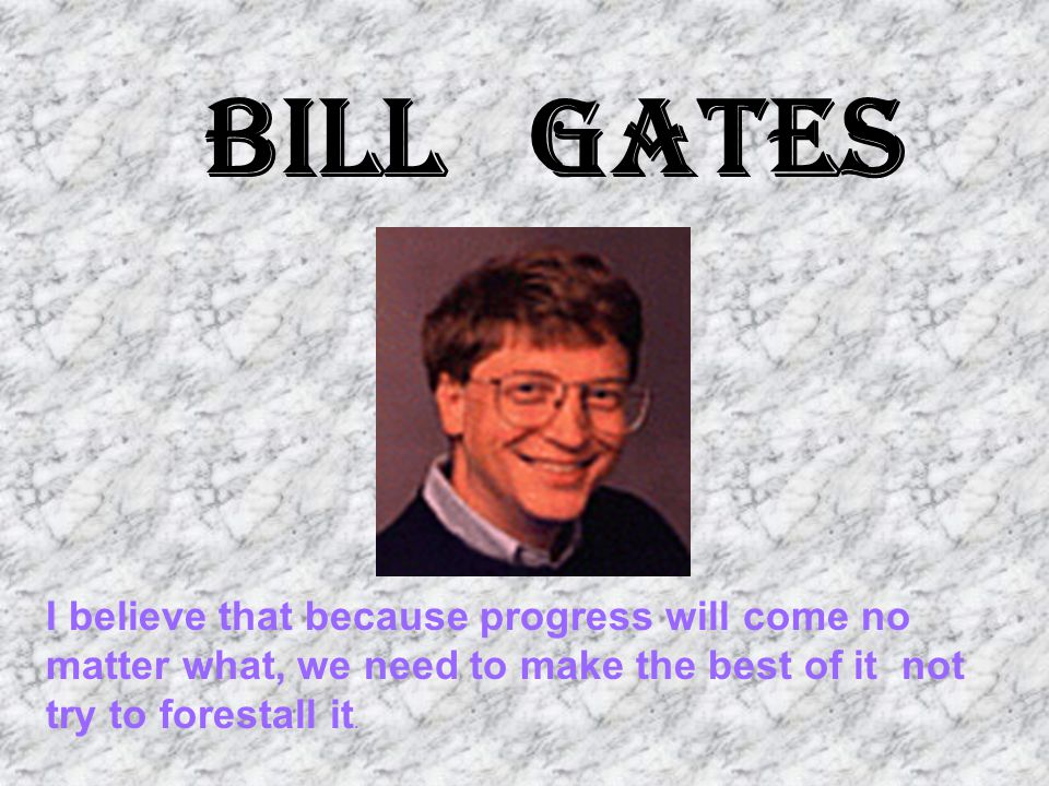 Bill Gates I believe that because progress will come no matter what, we need to make the best of it ­ not try to forestall it.
