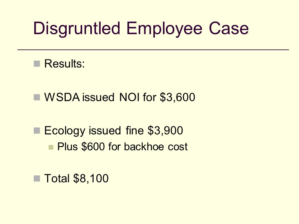 Disgruntled Employee Case Results: WSDA issued NOI for $3,600 Ecology issued fine $3,900 Plus $600 for backhoe cost Total $8,100