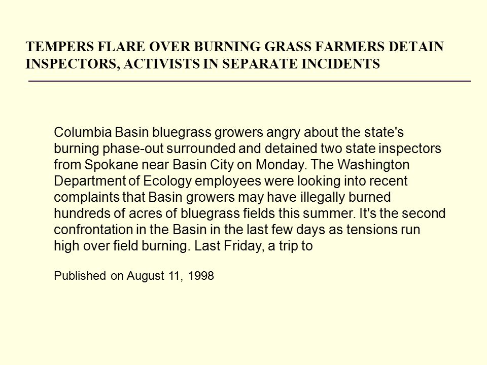 TEMPERS FLARE OVER BURNING GRASS FARMERS DETAIN INSPECTORS, ACTIVISTS IN SEPARATE INCIDENTS Columbia Basin bluegrass growers angry about the state s burning phase-out surrounded and detained two state inspectors from Spokane near Basin City on Monday.
