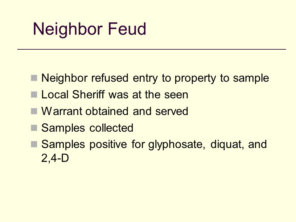 Neighbor Feud Neighbor refused entry to property to sample Local Sheriff was at the seen Warrant obtained and served Samples collected Samples positive for glyphosate, diquat, and 2,4-D