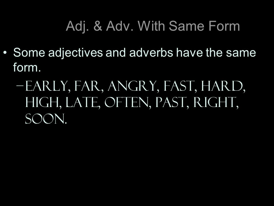 Adj. & Adv. With Same Form Some adjectives and adverbs have the same form.