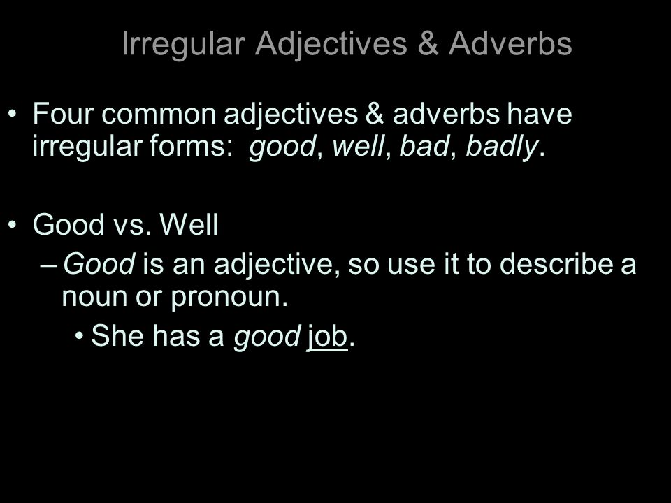 Irregular Adjectives & Adverbs Four common adjectives & adverbs have irregular forms: good, well, bad, badly.
