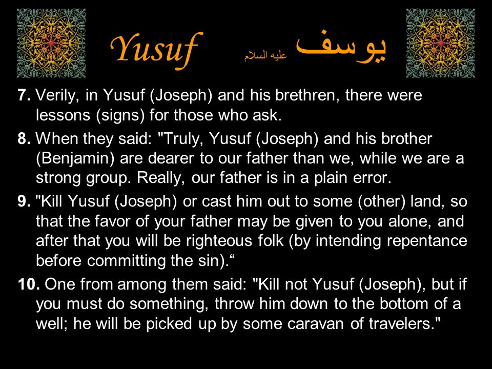 7. Verily, in Yusuf (Joseph) and his brethren, there were lessons (signs) for those who ask. 8. When they said: