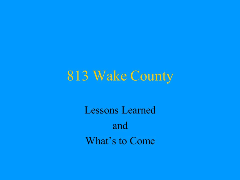 813 Wake County Lessons Learned and What's to Come