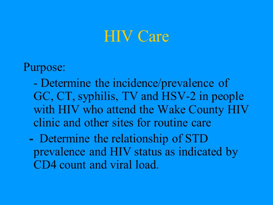 HIV Care Purpose: - Determine the incidence/prevalence of GC, CT, syphilis, TV and HSV-2 in people with HIV who attend the Wake County HIV clinic and other sites for routine care - Determine the relationship of STD prevalence and HIV status as indicated by CD4 count and viral load.