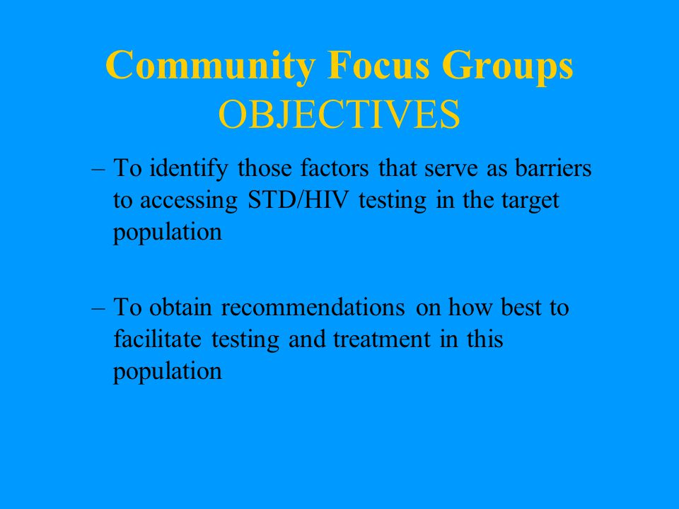 Community Focus Groups OBJECTIVES –To identify those factors that serve as barriers to accessing STD/HIV testing in the target population –To obtain recommendations on how best to facilitate testing and treatment in this population