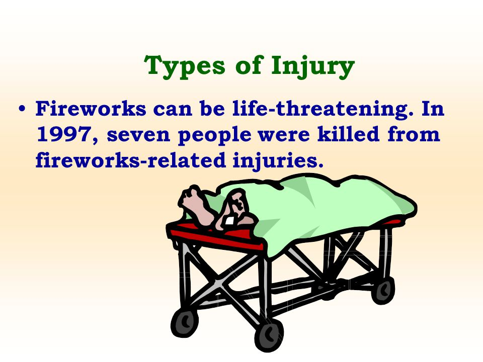 Fireworks can be life-threatening. In 1997, seven people were killed from fireworks-related injuries. Types of Injury