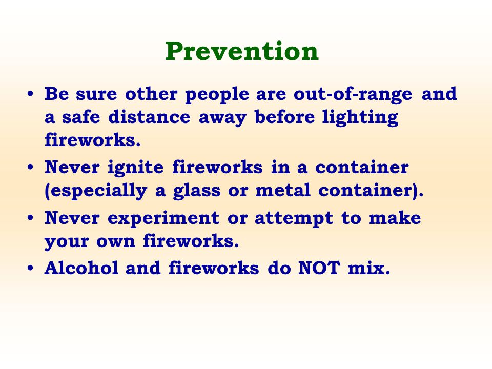 Be sure other people are out-of-range and a safe distance away before lighting fireworks. Never ignite fireworks in a container (especially a glass or