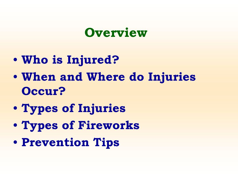 Overview Who is Injured? When and Where do Injuries Occur? Types of Injuries Types of Fireworks Prevention Tips