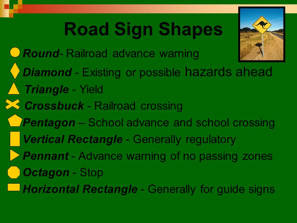 Road Sign Shapes  Round- Railroad advance warning  Diamond - Existing or possible hazards ahead Triangle - Yield Crossbuck - Railroad crossing  Pen
